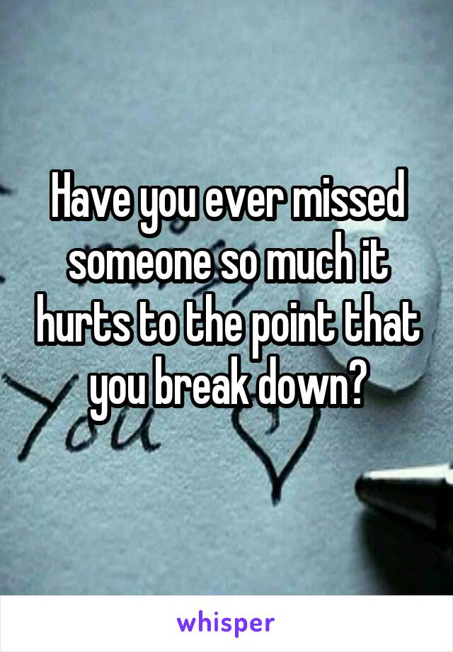 Have you ever missed someone so much it hurts to the point that you break down?