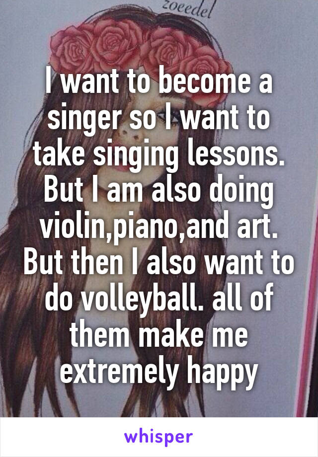 I want to become a singer so I want to take singing lessons. But I am also doing violin,piano,and art. But then I also want to do volleyball. all of them make me extremely happy