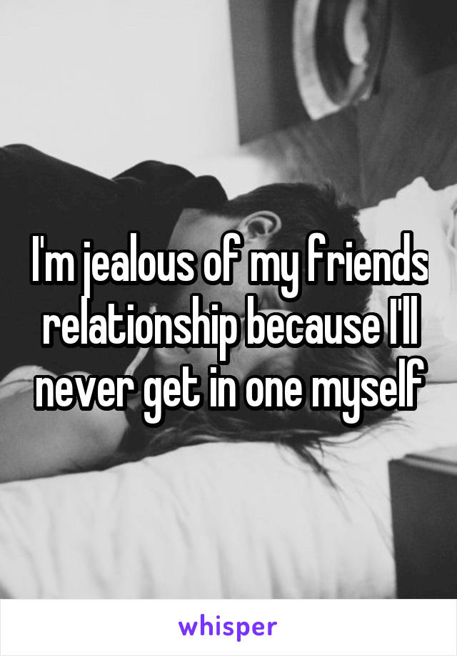 I'm jealous of my friends relationship because I'll never get in one myself