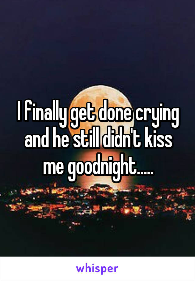 I finally get done crying and he still didn't kiss me goodnight.....