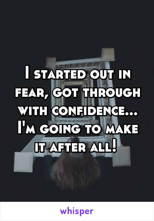 I started out in fear, got through with confidence... I'm going to make it after all!