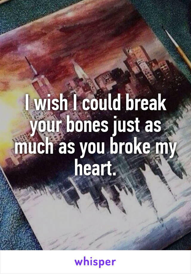I wish I could break your bones just as much as you broke my heart.