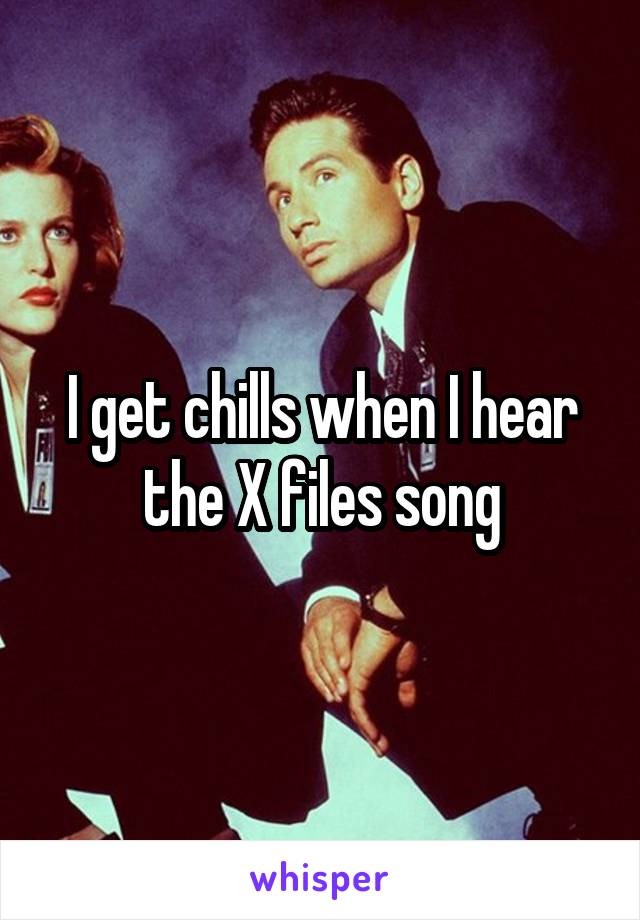 I get chills when I hear the X files song