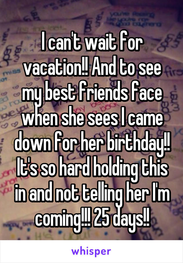 I can't wait for vacation!! And to see my best friends face when she sees I came down for her birthday!! It's so hard holding this in and not telling her I'm coming!!! 25 days!!