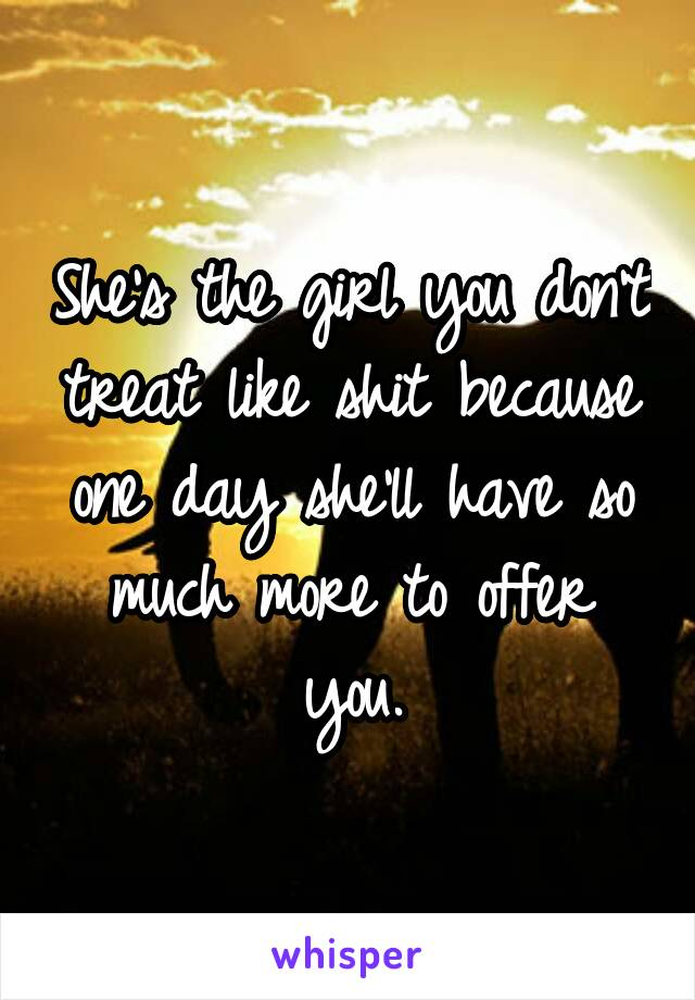 She's the girl you don't treat like shit because one day she'll have so much more to offer you.