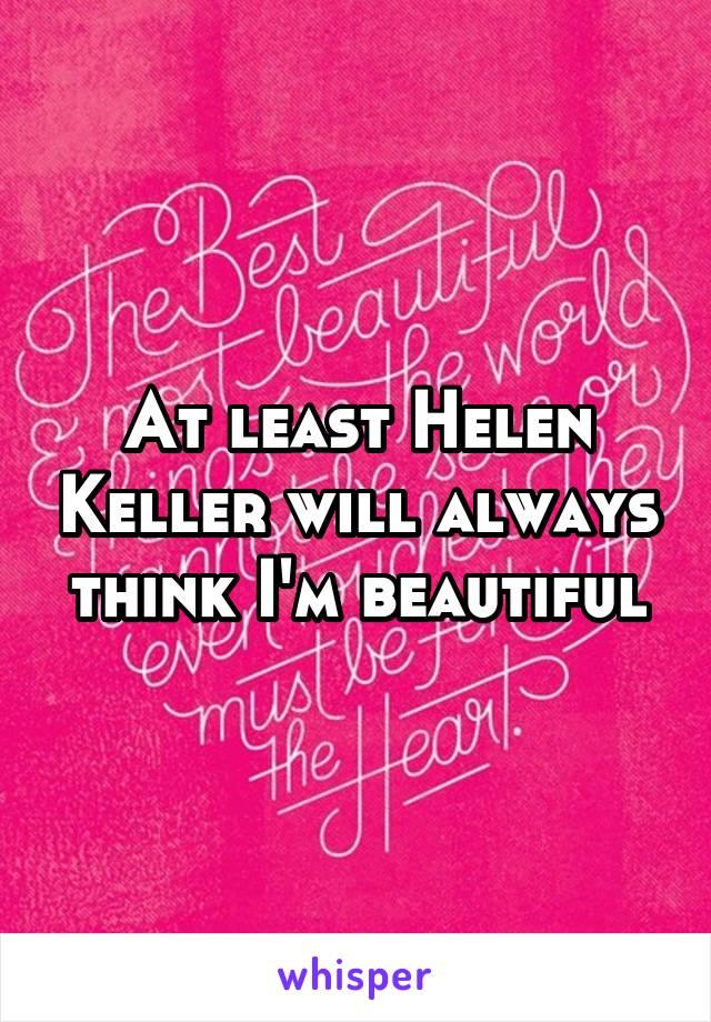 At least Helen Keller will always think I'm beautiful