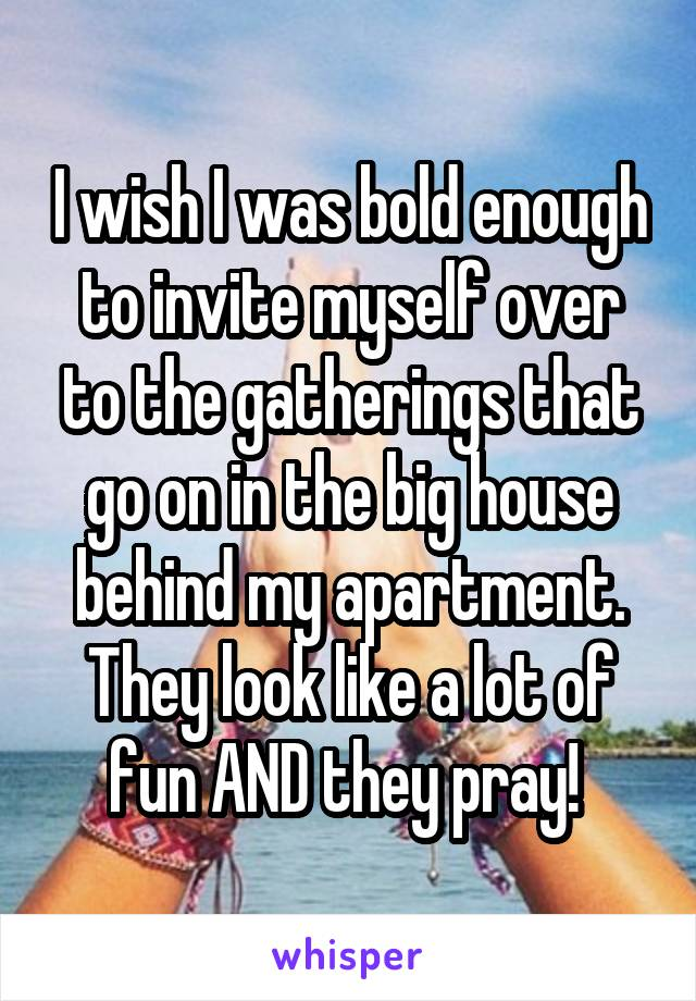 I wish I was bold enough to invite myself over to the gatherings that go on in the big house behind my apartment. They look like a lot of fun AND they pray!