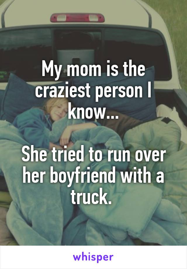 My mom is the craziest person I know...  She tried to run over her boyfriend with a truck.