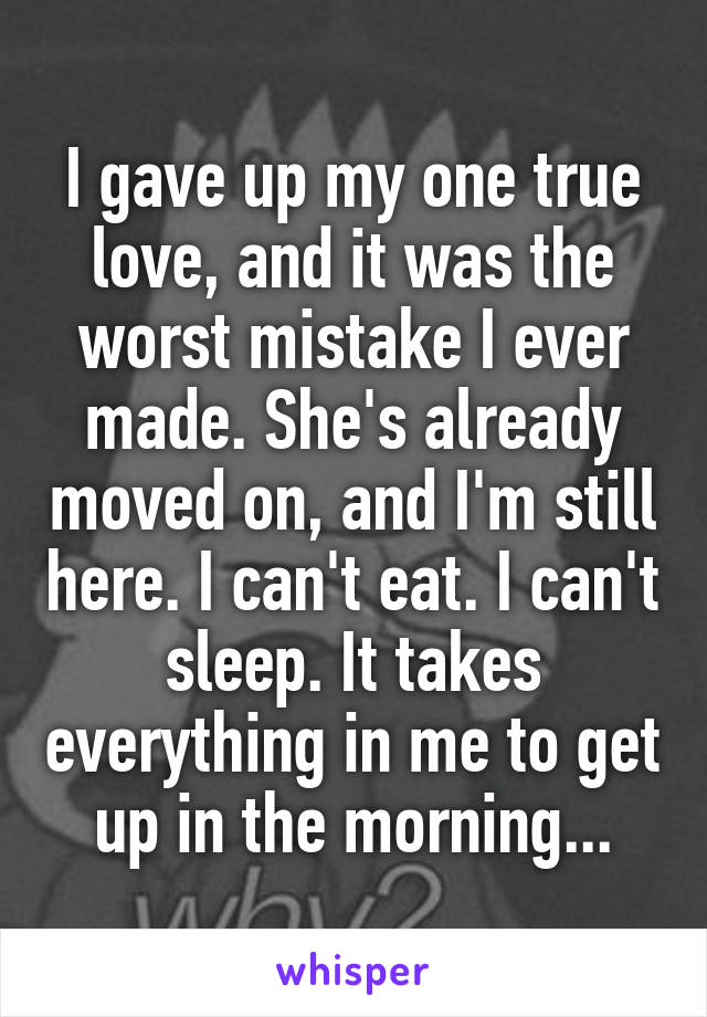I gave up my one true love, and it was the worst mistake I ever made. She's already moved on, and I'm still here. I can't eat. I can't sleep. It takes everything in me to get up in the morning...