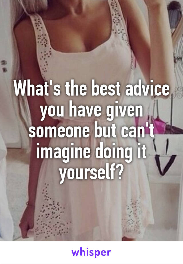 What's the best advice you have given someone but can't imagine doing it yourself?