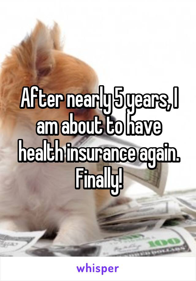 After nearly 5 years, I am about to have health insurance again. Finally!