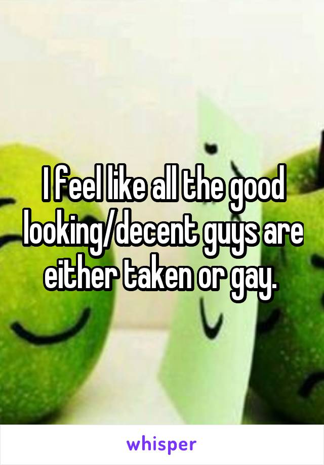 I feel like all the good looking/decent guys are either taken or gay.