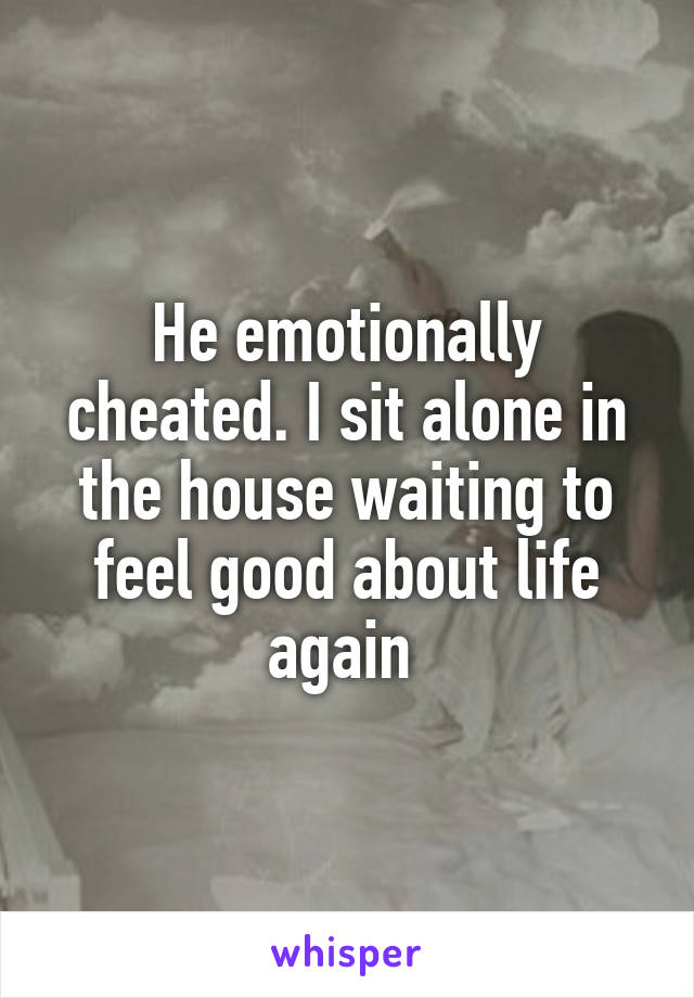 He emotionally cheated. I sit alone in the house waiting to feel good about life again