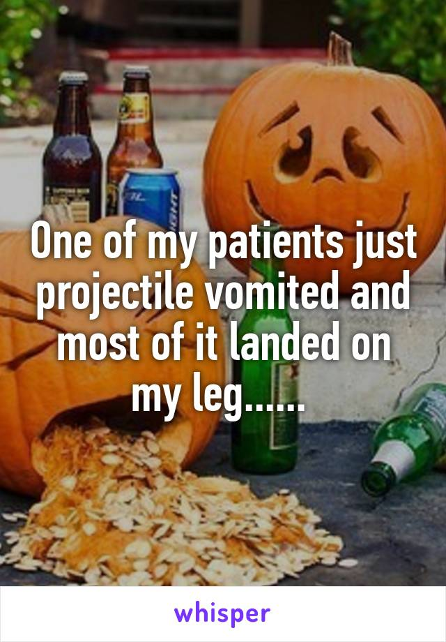 One of my patients just projectile vomited and most of it landed on my leg......