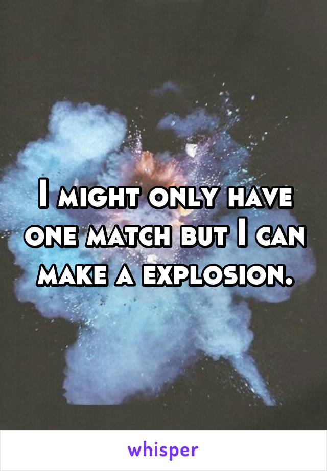 I might only have one match but I can make a explosion.