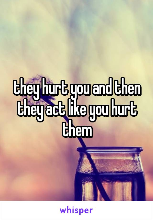 they hurt you and then they act like you hurt them