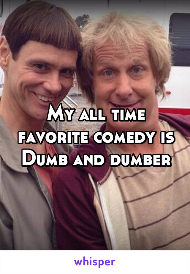 My all time favorite comedy is Dumb and dumber