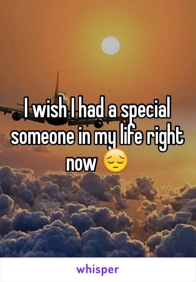 I wish I had a special someone in my life right now 😔