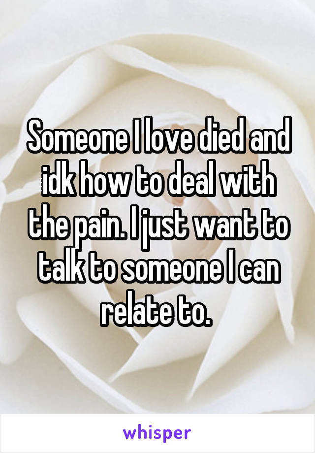 Someone I love died and idk how to deal with the pain. I just want to talk to someone I can relate to.