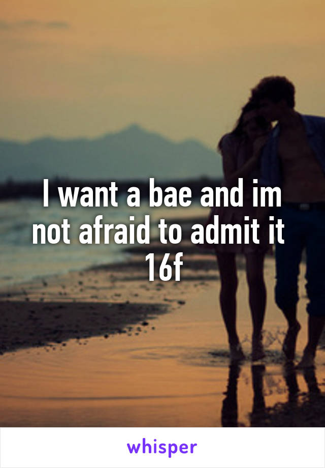 I want a bae and im not afraid to admit it  16f
