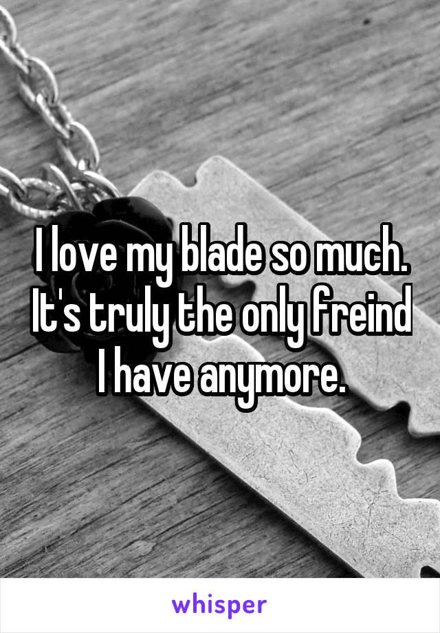 I love my blade so much. It's truly the only freind I have anymore.