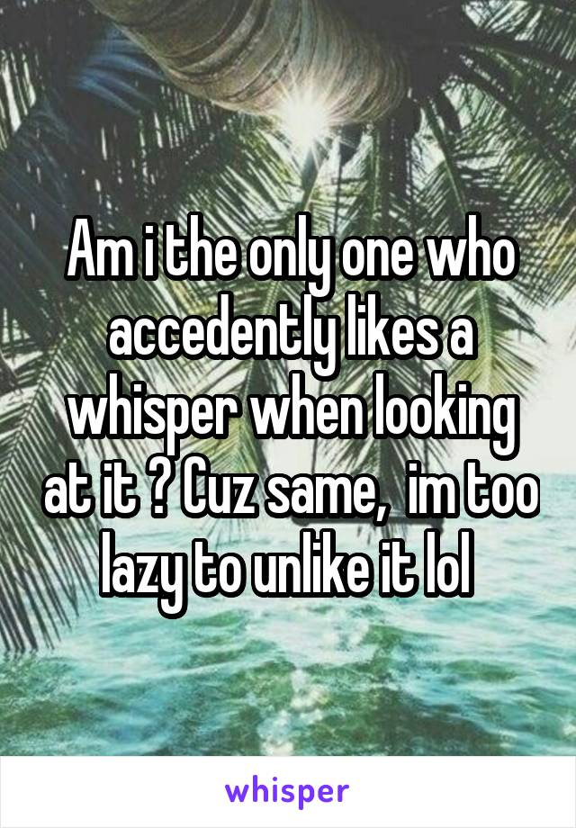 Am i the only one who accedently likes a whisper when looking at it ? Cuz same,  im too lazy to unlike it lol