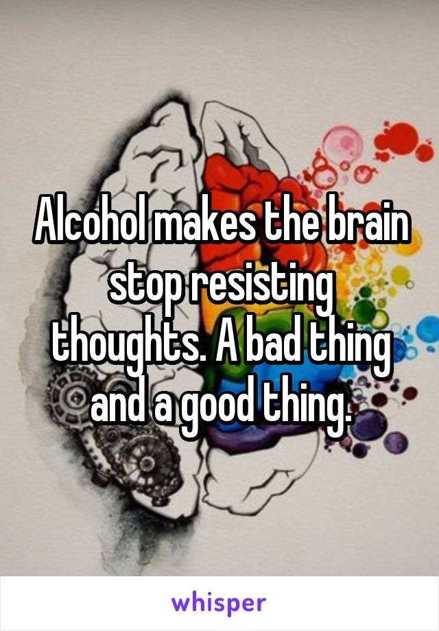Alcohol makes the brain stop resisting thoughts. A bad thing and a good thing.