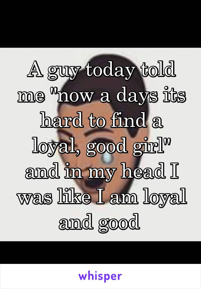 """A guy today told me """"now a days its hard to find a loyal, good girl"""" and in my head I was like I am loyal and good"""