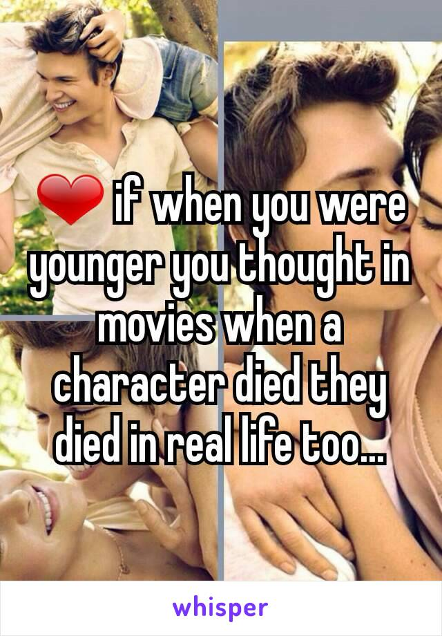 ❤ if when you were younger you thought in movies when a character died they died in real life too...