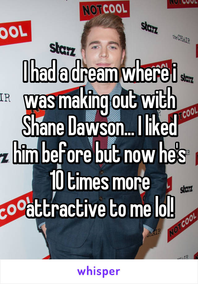 I had a dream where i was making out with Shane Dawson... I liked him before but now he's 10 times more attractive to me lol!