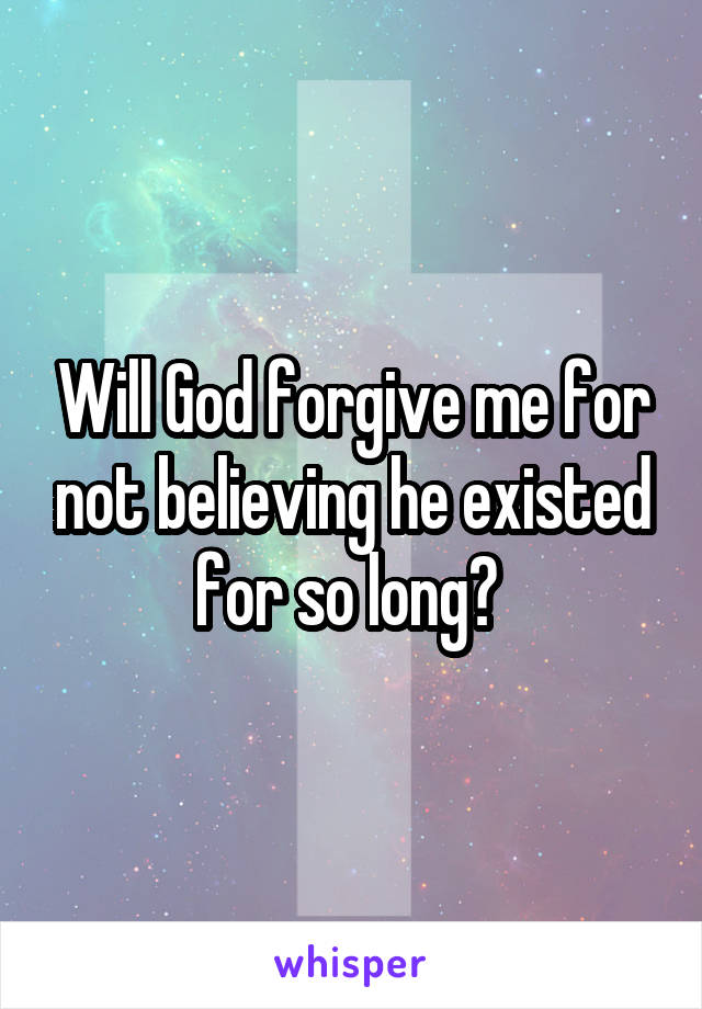 Will God forgive me for not believing he existed for so long?