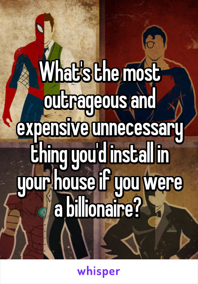 What's the most outrageous and expensive unnecessary thing you'd install in your house if you were a billionaire?
