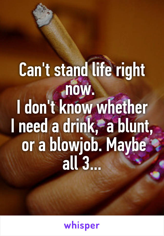 Can't stand life right now.  I don't know whether I need a drink,  a blunt,  or a blowjob. Maybe all 3...