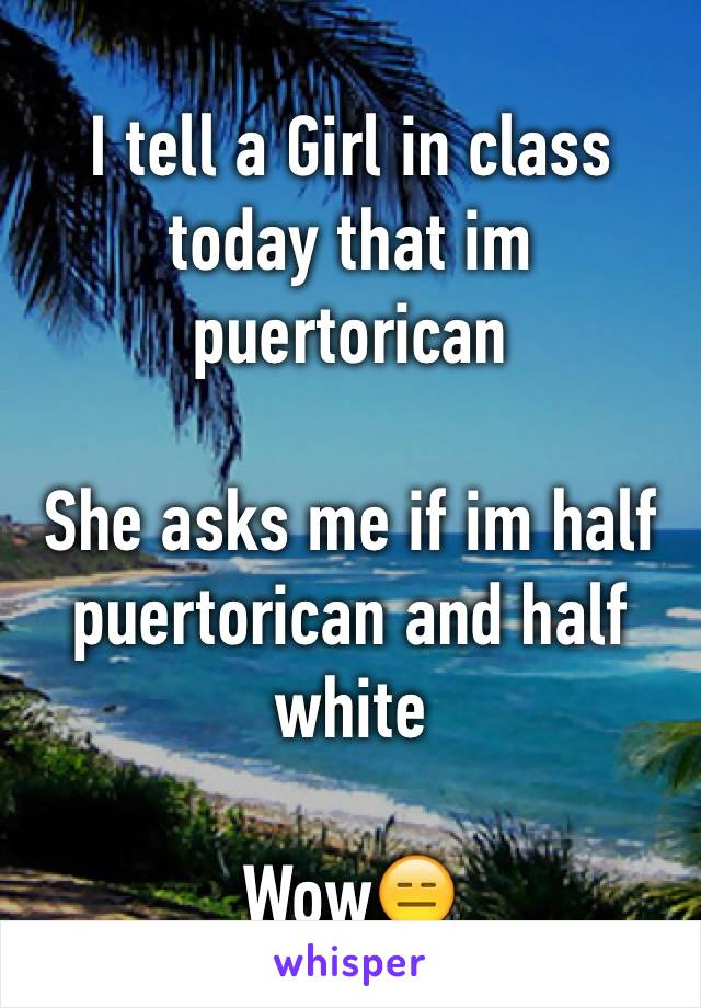 I tell a Girl in class today that im puertorican   She asks me if im half puertorican and half white   Wow😑