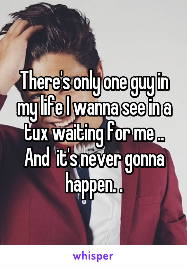 There's only one guy in my life I wanna see in a tux waiting for me .. And  it's never gonna happen. .