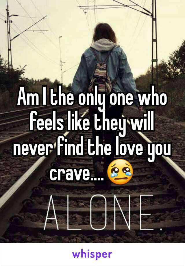 Am I the only one who feels like they will never find the love you crave....😢