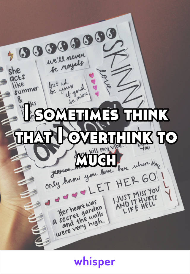 I sometimes think that I overthink to much