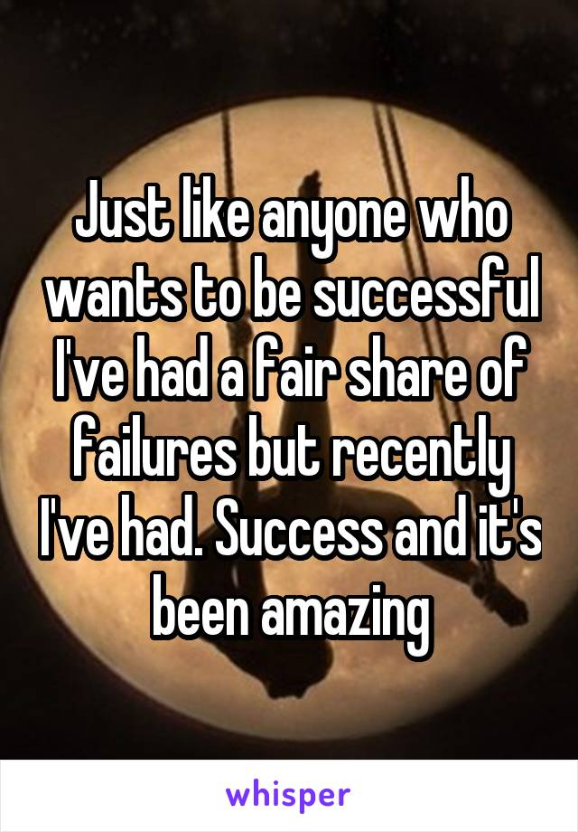 Just like anyone who wants to be successful I've had a fair share of failures but recently I've had. Success and it's been amazing