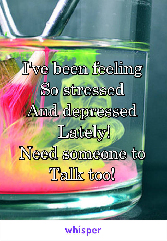 I've been feeling  So stressed  And depressed  Lately! Need someone to  Talk too!