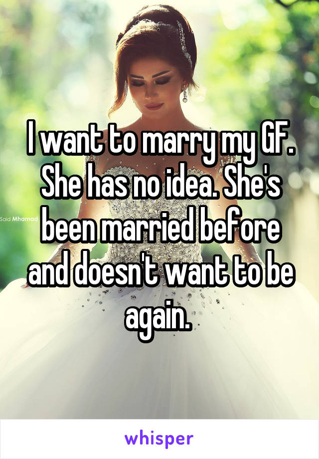 I want to marry my GF. She has no idea. She's been married before and doesn't want to be again.