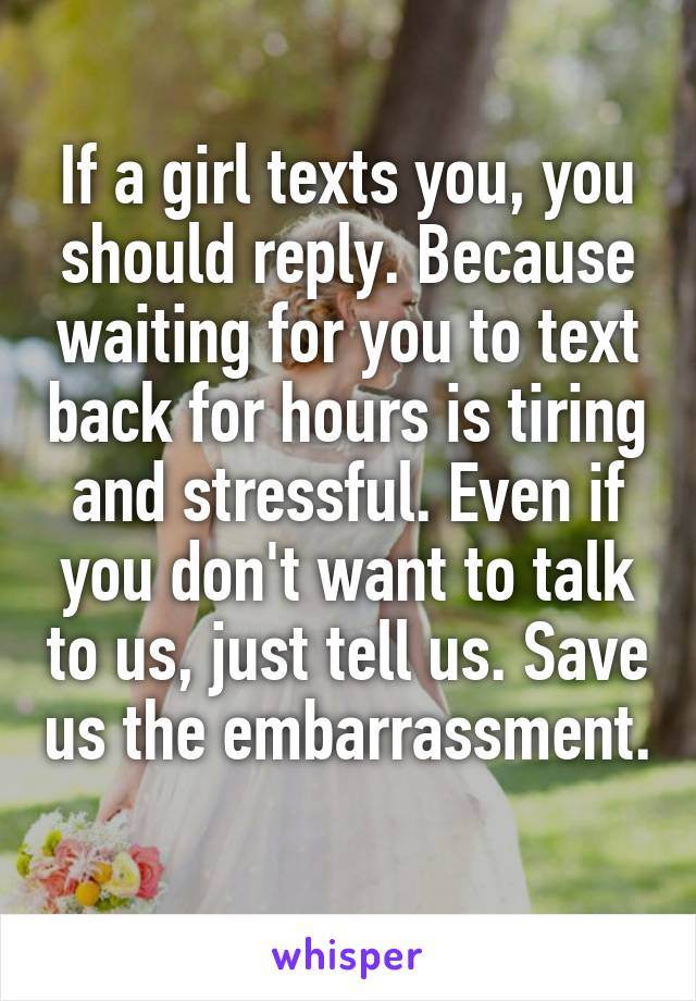 If a girl texts you, you should reply. Because waiting for you to text back for hours is tiring and stressful. Even if you don't want to talk to us, just tell us. Save us the embarrassment.