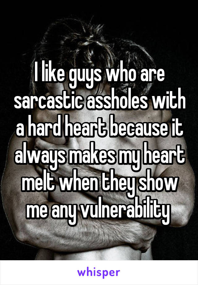 I like guys who are sarcastic assholes with a hard heart because it always makes my heart melt when they show me any vulnerability
