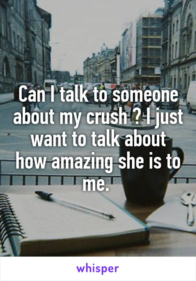 Can I talk to someone about my crush ? I just want to talk about how amazing she is to me.