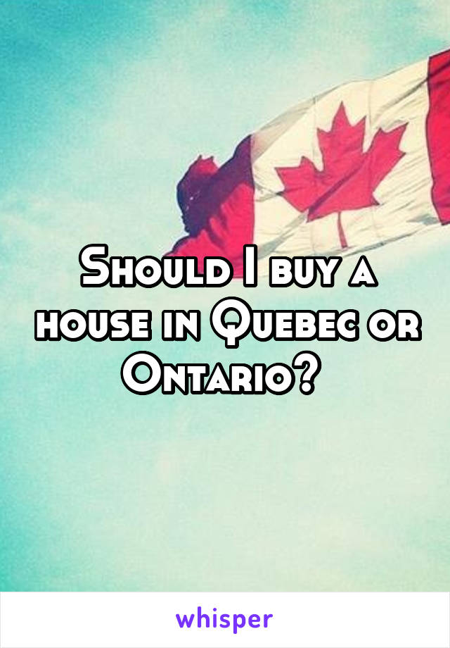 Should I buy a house in Quebec or Ontario?