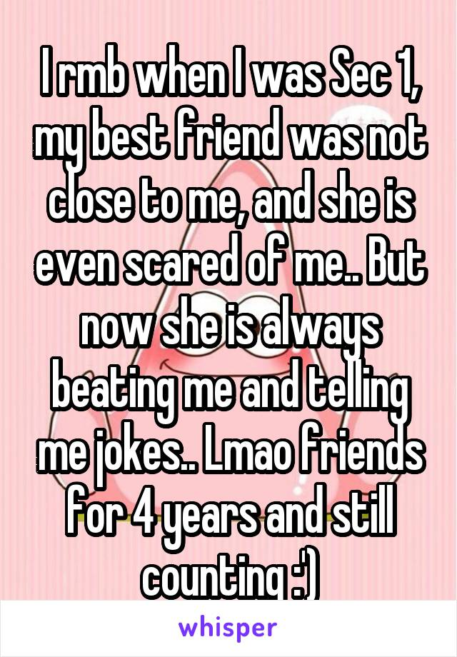 I rmb when I was Sec 1, my best friend was not close to me, and she is even scared of me.. But now she is always beating me and telling me jokes.. Lmao friends for 4 years and still counting :')