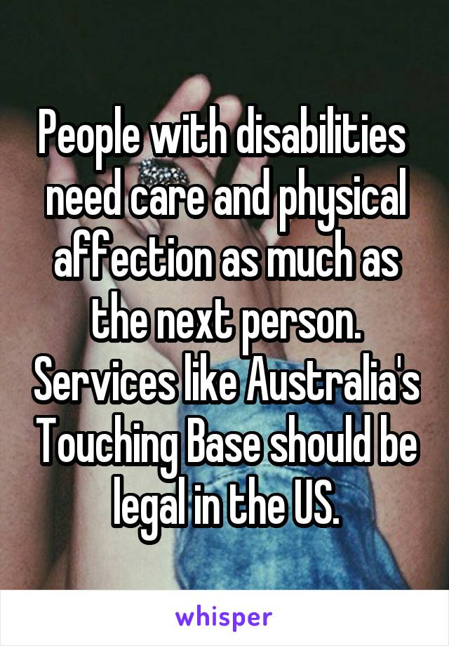 People with disabilities  need care and physical affection as much as the next person. Services like Australia's Touching Base should be legal in the US.