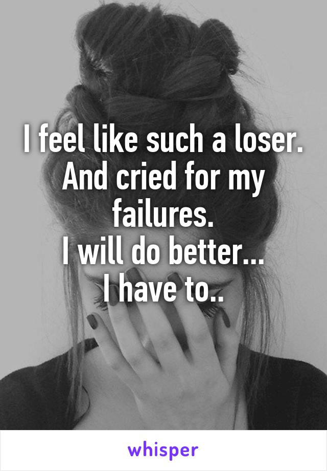 I feel like such a loser. And cried for my failures. I will do better... I have to..