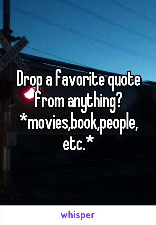 Drop a favorite quote from anything? *movies,book,people, etc.*