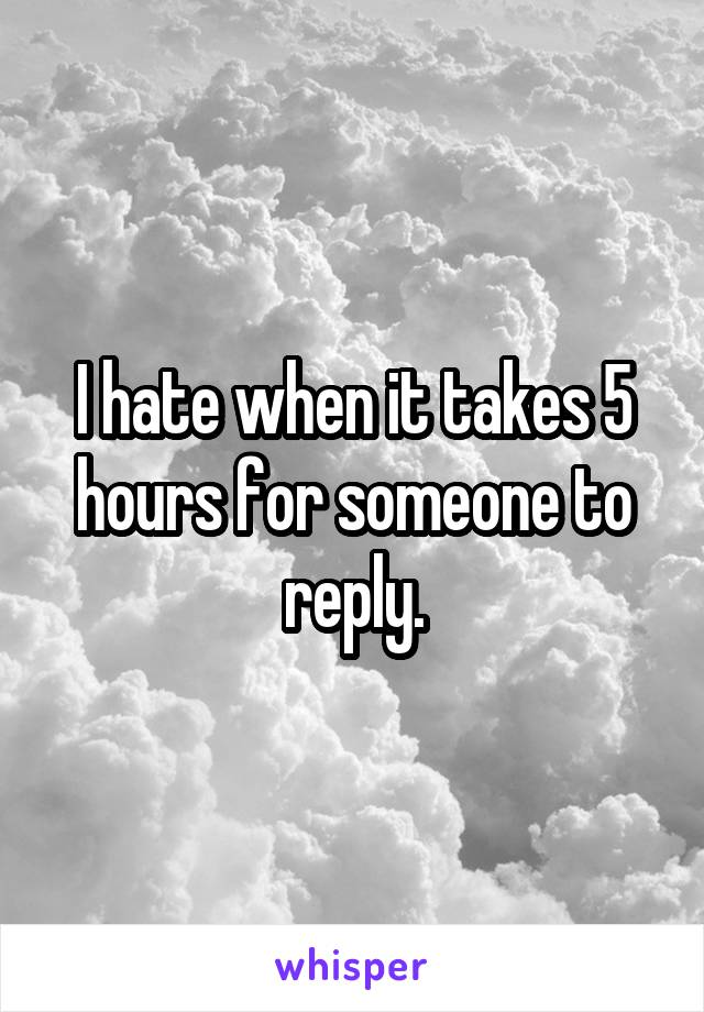 I hate when it takes 5 hours for someone to reply.