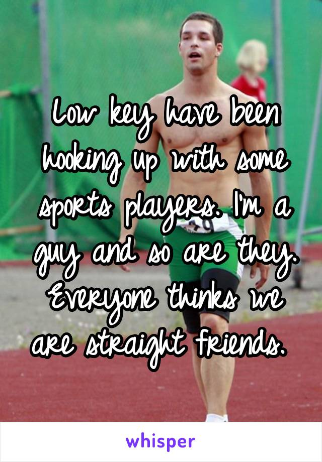 Low key have been hooking up with some sports players. I'm a guy and so are they. Everyone thinks we are straight friends.